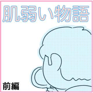 肌弱い物語【前編】